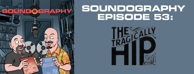 Soundography #53: The Tragically Hip
