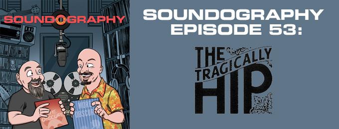 Soundography #53: The Tragically Hip